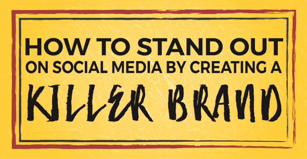 How to Stand Out on Social Media by Creating a Killer Brand